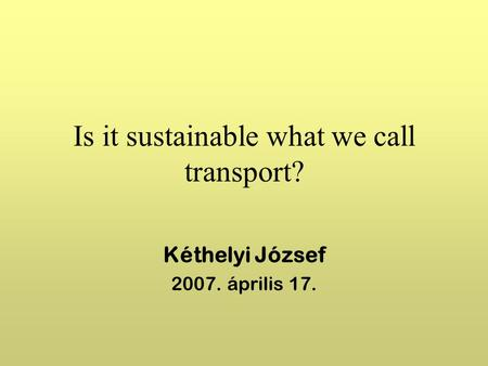 Is it sustainable what we call transport? Kéthelyi József 2007. április 17.