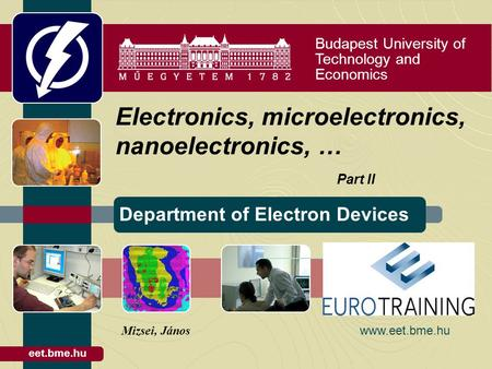 Budapest University of Technology and Economics Department of Electron Devices eet.bme.hu Electronics, microelectronics, nanoelectronics, … Part II Mizsei,