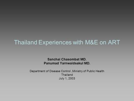 Thailand Experiences with M&E on ART Sanchai Chasombat MD. Panumad Yarnwaidsakul MD. Department of Disease Control,Ministry of Public Health Thailand July.