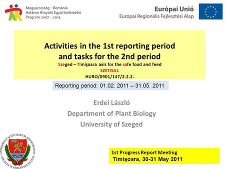 Activities in the 1st reporting period and tasks for the 2nd period Szeged – Timişoara axis for the safe food and feed SZETISA1 HURO/0901/147/2.2.2. Erdei.
