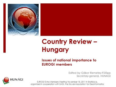Country Review – Hungary Issues of national importance to EUROGI members Edited by Gábor Remetey-Fülöpp Secretary-general, HUNAGI EUROGI Extra Members.