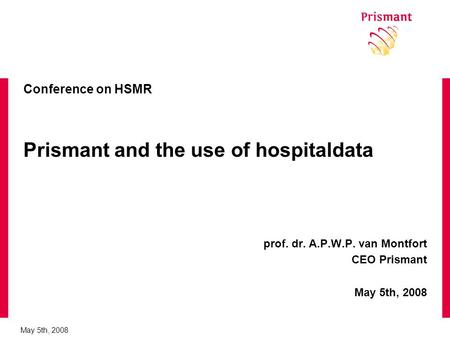 May 5th, 2008 Conference on HSMR Prismant and the use of hospitaldata prof. dr. A.P.W.P. van Montfort CEO Prismant May 5th, 2008.