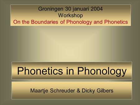 Phonetics in Phonology Groningen 30 januari 2004 Workshop On the Boundaries of Phonology and Phonetics Maartje Schreuder & Dicky Gilbers.