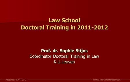Instituut voor VerbintenissenrechtAcademiejaar 2011-2012 Law School Doctoral Training in 2011-2012 Prof. dr. Sophie Stijns Coördinator Doctoral Training.