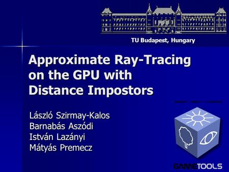 Approximate Ray-Tracing on the GPU with Distance Impostors László Szirmay-Kalos Barnabás Aszódi István Lazányi Mátyás Premecz TU Budapest, Hungary.