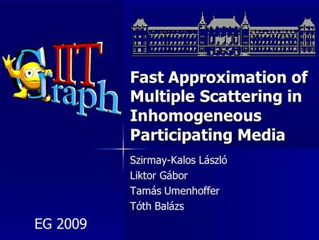 Fast Approximation of Multiple Scattering in Inhomogeneous Participating Media Szirmay-Kalos László Liktor Gábor Tamás Umenhoffer Tóth Balázs EG 2009.