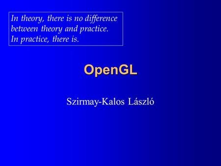 OpenGL Szirmay-Kalos László In theory, there is no difference between theory and practice. In practice, there is.