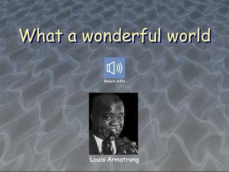 What a wonderful world Geluid AAN Louis Armstrong.