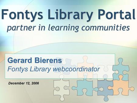 Fontys Library Portal partner in learning communities Gerard Bierens Fontys Library webcoordinator December 12, 2006.