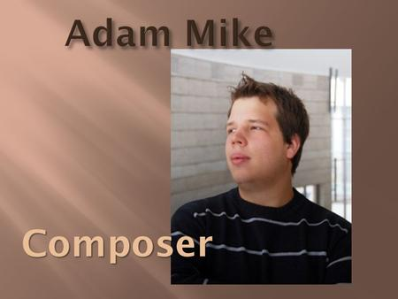 Adam Mike Composer. Born: 25 June 1991 Debrecen At the age of 5: studying piano at the local Béla Bartók music school Teachers: Krisztina Vass and Harsányi.