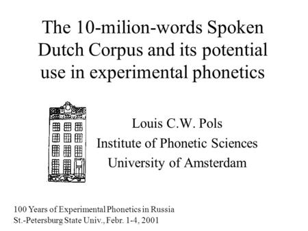 The 10-milion-words Spoken Dutch Corpus and its potential use in experimental phonetics Louis C.W. Pols Institute of Phonetic Sciences University of Amsterdam.