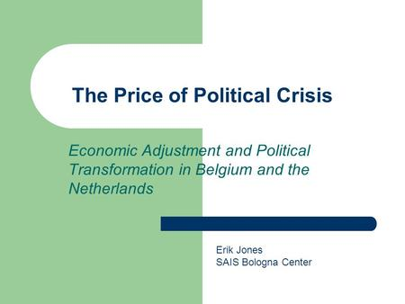 The Price of Political Crisis Economic Adjustment and Political Transformation in Belgium and the Netherlands Erik Jones SAIS Bologna Center.