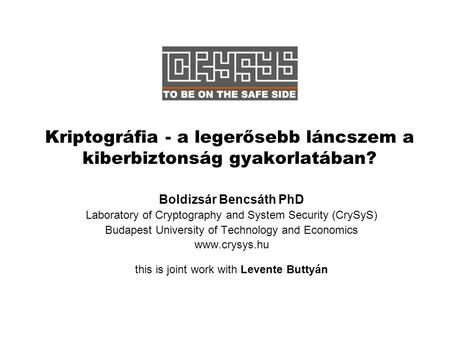 Kriptográfia - a legerősebb láncszem a kiberbiztonság gyakorlatában? Boldizsár Bencsáth PhD Laboratory of Cryptography and System Security (CrySyS) Budapest.