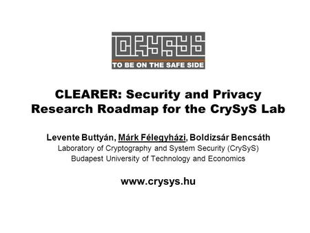 CLEARER: Security and Privacy Research Roadmap for the CrySyS Lab Levente Buttyán, Márk Félegyházi, Boldizsár Bencsáth Laboratory of Cryptography and System.