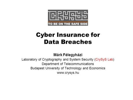 Cyber Insurance for Data Breaches Márk Félegyházi Laboratory of Cryptography and System Security (CrySyS Lab) Department of Telecommunications Budapest.