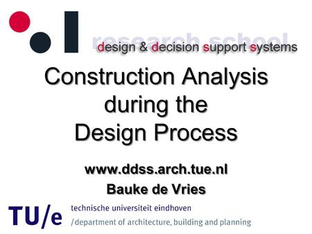 Construction Analysis during the Design Process www.ddss.arch.tue.nl Bauke de Vries www.ddss.arch.tue.nl Bauke de Vries.