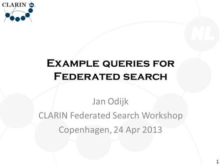 Example queries for Federated search Jan Odijk CLARIN Federated Search Workshop Copenhagen, 24 Apr 2013 1.
