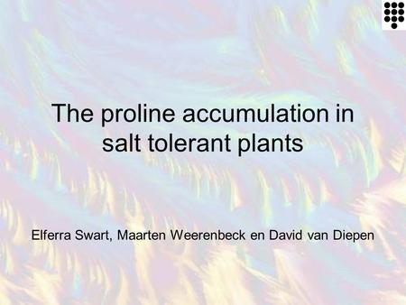 The proline accumulation in salt tolerant plants Elferra Swart, Maarten Weerenbeck en David van Diepen.