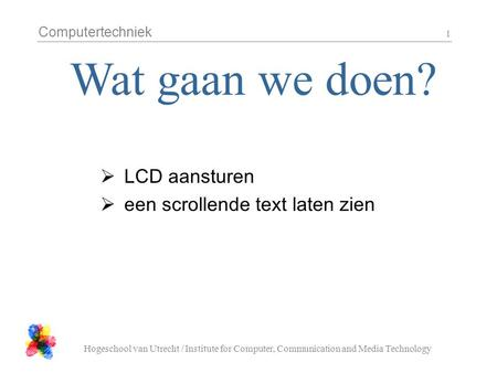 Computertechniek Hogeschool van Utrecht / Institute for Computer, Communication and Media Technology 1  LCD aansturen  een scrollende text laten zien.
