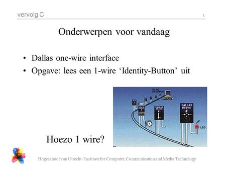 Vervolg C Hogeschool van Utrecht / Institute for Computer, Communication and Media Technology 1 Onderwerpen voor vandaag Dallas one-wire interface Opgave: