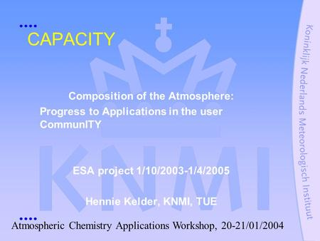 CAPACITY Composition of the Atmosphere: Progress to Applications in the user CommunITY ESA project 1/10/2003-1/4/2005 Hennie Kelder, KNMI, TUE Atmospheric.
