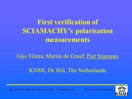 SCIAMACHY Calibration Review, ESTEC, 11 September 2002 Tilstra, De Graaf, Stammes First verification of SCIAMACHY's polarisation measurements Gijs Tilstra,