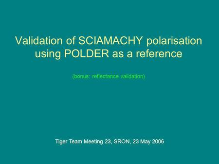 Validation of SCIAMACHY polarisation using POLDER as a reference (bonus: reflectance validation) Tiger Team Meeting 23, SRON, 23 May 2006.