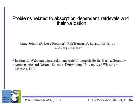 Marc Schröder et al., FUB BBC2 Workshop, De Bilt, 10.´04 Problems related to absorption dependent retrievals and their validation Marc Schröder 1, Rene.