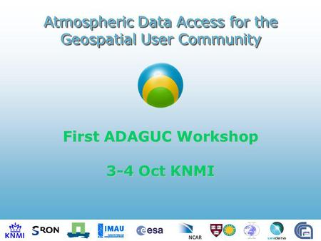 First ADAGUC Workshop 3-4 Oct KNMI Atmospheric Data Access for the Geospatial User Community.