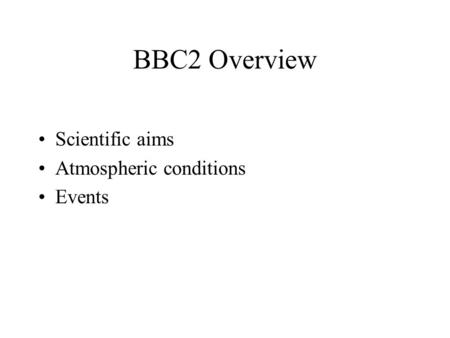 BBC2 Overview Scientific aims Atmospheric conditions Events.