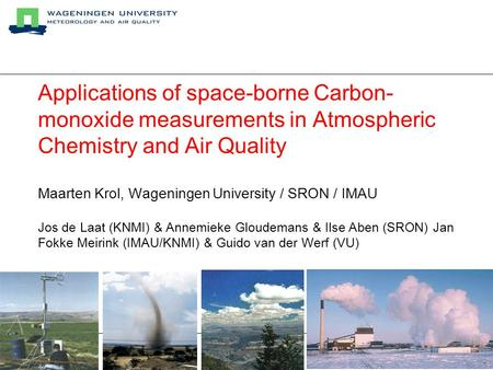 Applications of space-borne Carbon- monoxide measurements in Atmospheric Chemistry and Air Quality Maarten Krol, Wageningen University / SRON / IMAU Jos.