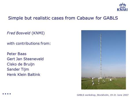 GABLS workshop, Stockholm, 19-21 June 2007 Simple but realistic cases from Cabauw for GABLS Fred Bosveld (KNMI) with contributions from: Peter Baas Gert.