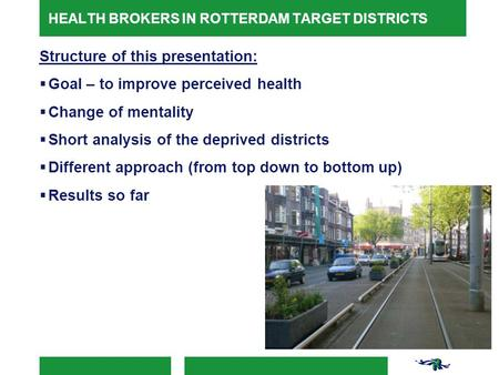 HEALTH BROKERS IN ROTTERDAM TARGET DISTRICTS Structure of this presentation:  Goal – to improve perceived health  Change of mentality  Short analysis.
