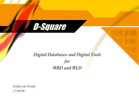 D-Square Digital Databases and Digital Tools for WBD and WLD Folkert de Vriend 17-05-06 Digital Databases and Digital Tools for WBD and WLD Folkert de.