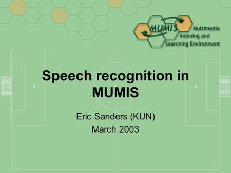 Speech recognition in MUMIS Eric Sanders (KUN) March 2003.
