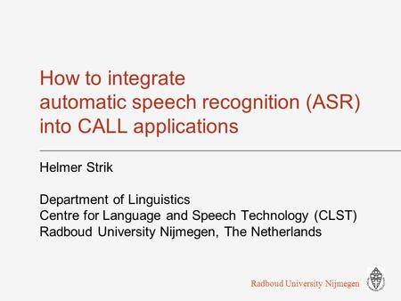 How to integrate automatic speech recognition (ASR) into CALL applications Helmer Strik Department of Linguistics Centre for Language and Speech Technology.