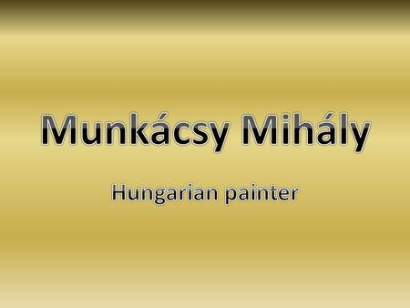 Munkácsy in Europe  Munkács, 20 February, 1844.