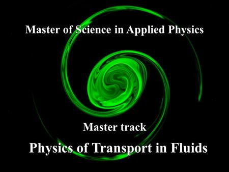Master of Science in Applied Physics Master track Physics of Transport in Fluids.
