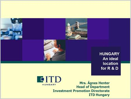 HUNGARY An ideal location for R & D Mrs. Ágnes Henter Head of Department Investment Promotion Directorate ITD Hungary.