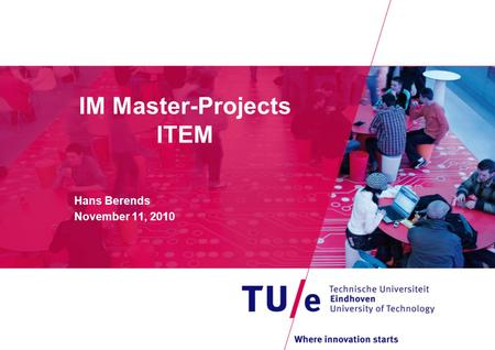 IM Master-Projects ITEM Hans Berends November 11, 2010.