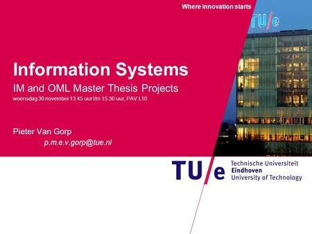 Where innovation starts Information Systems IM and OML Master Thesis Projects woensdag 30 november 13.45 uur t/m 15.30 uur, PAV.L10 Pieter Van Gorp