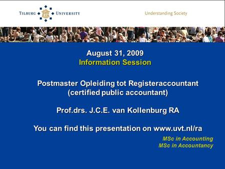 August 31, 2009 Information Session MSc in Accounting MSc in Accountancy Postmaster Opleiding tot Registeraccountant (certified public accountant) Prof.drs.