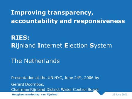 Hoogheemraadschap van Rijnland 23 June 2006 Improving transparency, accountability and responsiveness RIES: Rijnland Internet Election System The Netherlands.