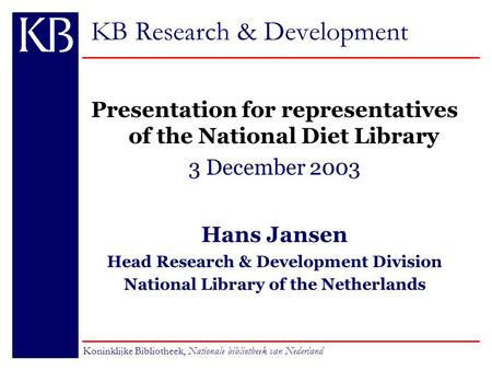 KB Research & Development Presentation for representatives of the National Diet Library 3 December 2003 Hans Jansen Head Research & Development Division.