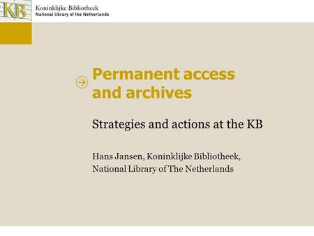 Permanent access and archives Strategies and actions at the KB Hans Jansen, Koninklijke Bibliotheek, National Library of The Netherlands.