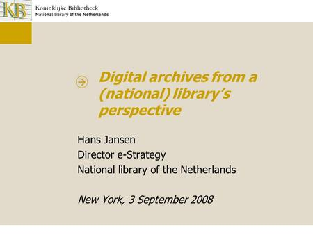 Digital archives from a (national) library's perspective Hans Jansen Director e-Strategy National library of the Netherlands New York, 3 September 2008.