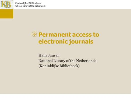 Permanent access to electronic journals Hans Jansen National Library of the Netherlands (Koninklijke Bibliotheek)