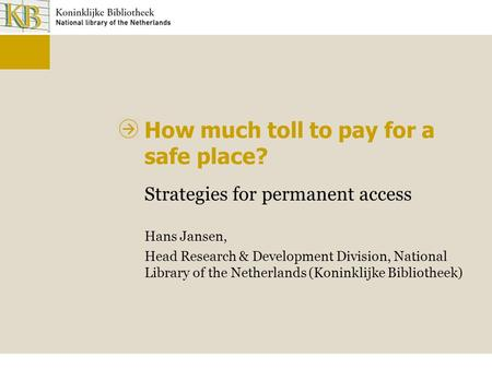 How much toll to pay for a safe place? Strategies for permanent access Hans Jansen, Head Research & Development Division, National Library of the Netherlands.