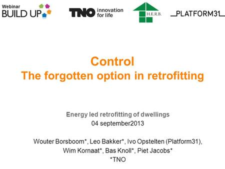 Webinar Control The forgotten option in retrofitting Energy led retrofitting of dwellings 04 september2013 Wouter Borsboom*, Leo Bakker*, Ivo Opstelten.