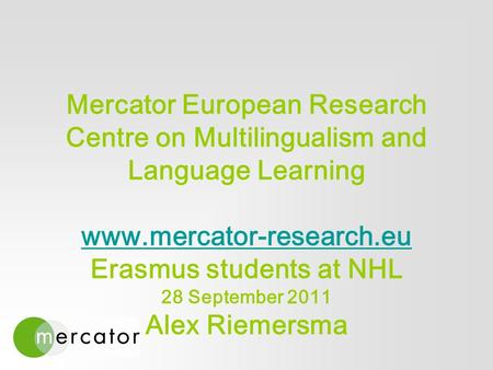 Mercator European Research Centre on Multilingualism and Language Learning www.mercator-research.eu Erasmus students at NHL 28 September 2011 Alex Riemersma.